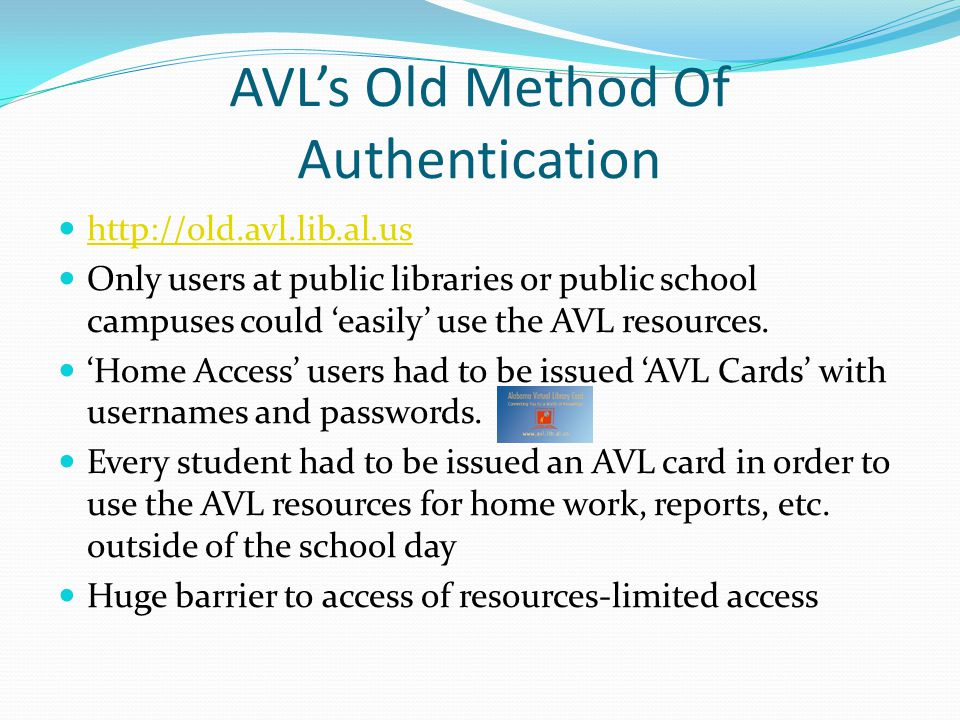 AVL's Old Method Of Authentication http://old.avl.lib.al.us Only users at public libraries or public school campuses could 'easily' use the AVL resour