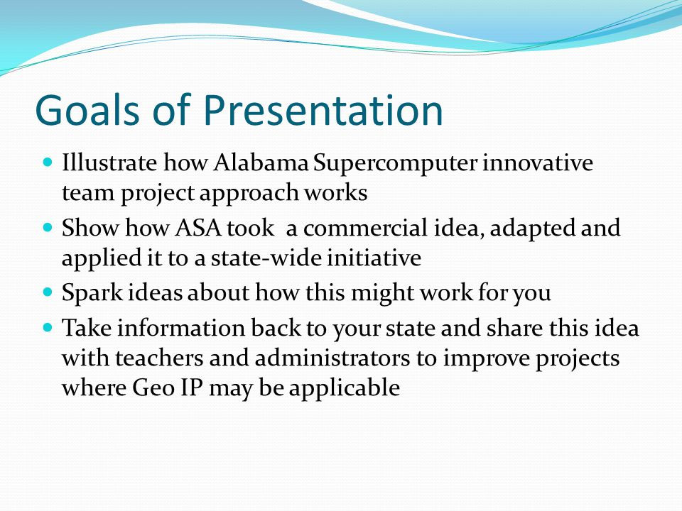 Goals of Presentation Illustrate how Alabama Supercomputer innovative team project approach works Show how ASA took a commercial idea, adapted and applied it to a state-wide initiative Spark ideas about how this might work for you Take information back to your state and share this idea with teachers and administrators to improve projects where Geo IP may be applicable