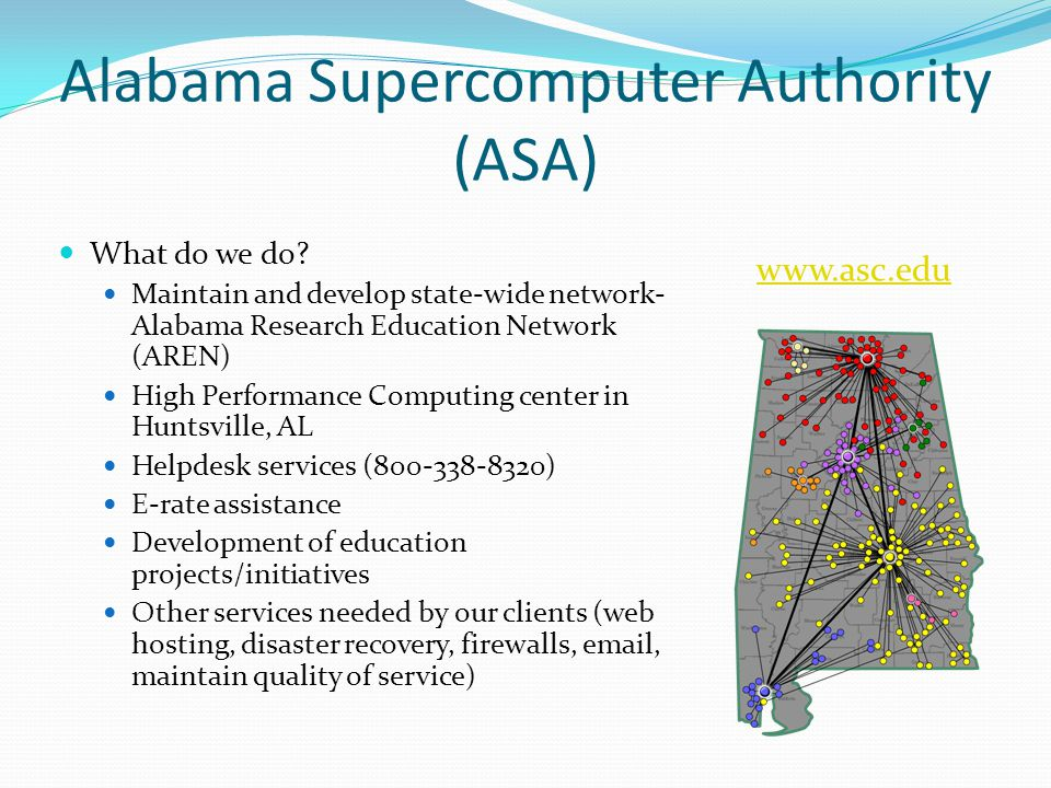 Alabama Supercomputer Authority (ASA) What do we do? Maintain and develop state-wide network- Alabama Research Education Network (AREN) High Performan