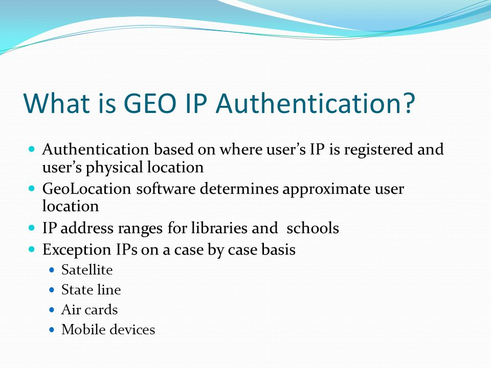 What is GEO IP Authentication? Authentication based on where user's IP is registered and user's physical location GeoLocation software determines appr