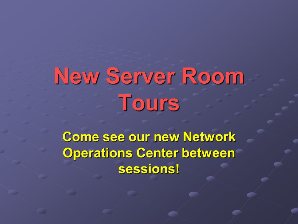 New Server Room Tours Come see our new Network Operations Center between sessions!