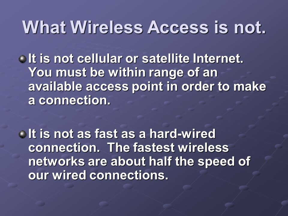 What Wireless Access is not. It is not cellular or satellite Internet. You must be within range of an available access point in order to make a connec