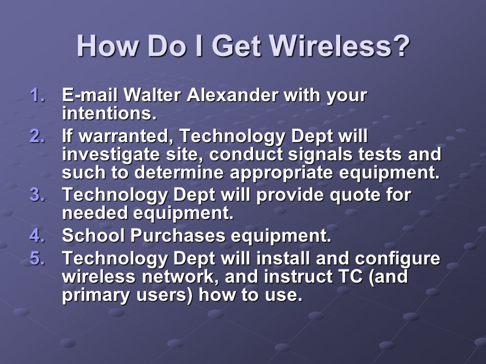 How Do I Get Wireless? 1.E-mail Walter Alexander with your intentions. 2.If warranted, Technology Dept will investigate site, conduct signals tests an
