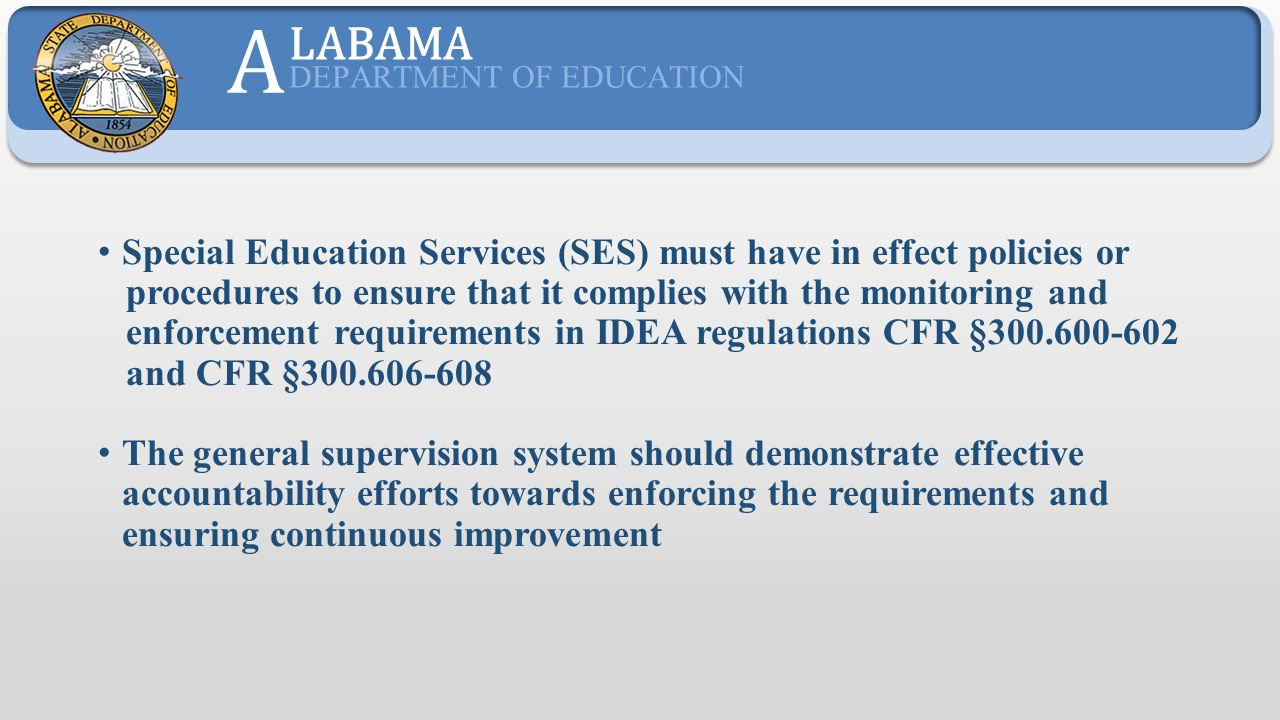 The SES Continuous Improvement Process provides an effective system of general supervision to: Supports practices that improve educational results and functional outcomes Uses multiple methods to identify and correct noncompliance within one year Uses mechanisms to encourage and support improvement and to enforce compliance A LABAMA DEPARTMENT OF EDUCATION