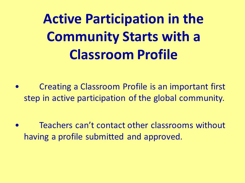 Active Participation in the Community Starts with a Classroom Profile Creating a Classroom Profile is an important first step in active participation of the global community.