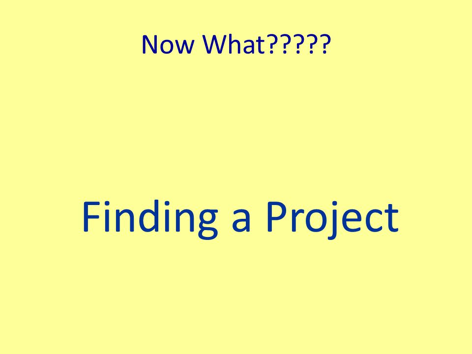 Now What Finding a Project