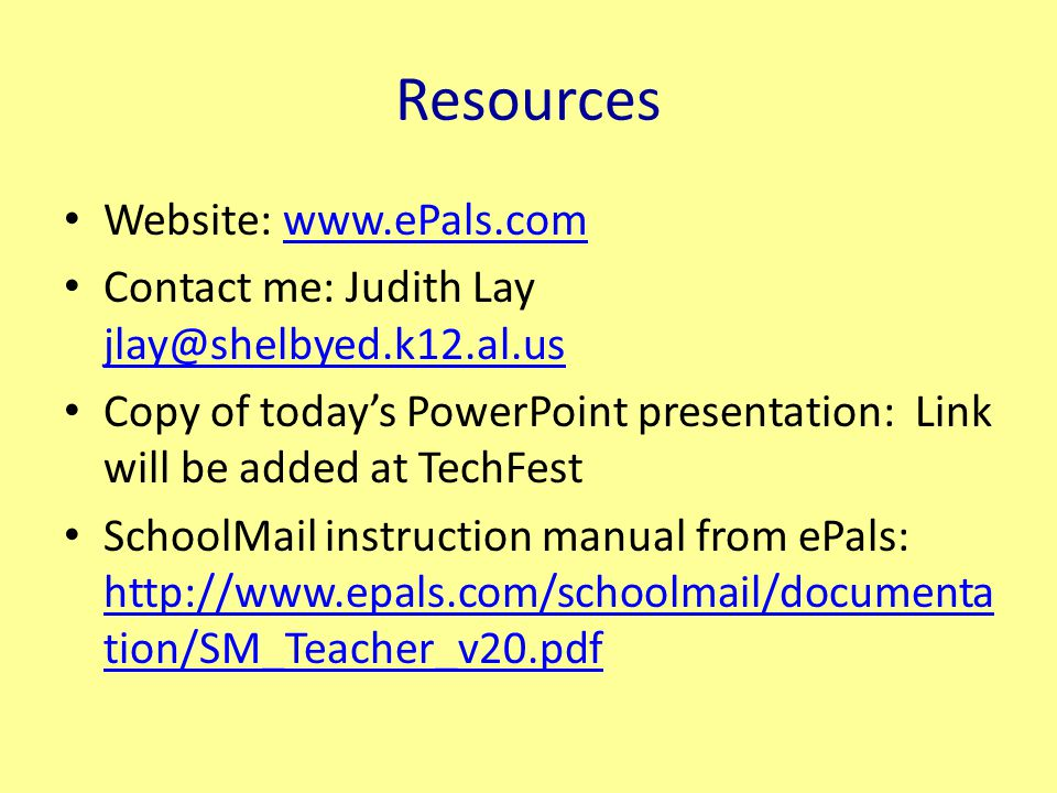 Resources Website: www.ePals.comwww.ePals.com Contact me: Judith Lay jlay@shelbyed.k12.al.us jlay@shelbyed.k12.al.us Copy of today's PowerPoint presentation: Link will be added at TechFest SchoolMail instruction manual from ePals: http://www.epals.com/schoolmail/documenta tion/SM_Teacher_v20.pdf http://www.epals.com/schoolmail/documenta tion/SM_Teacher_v20.pdf
