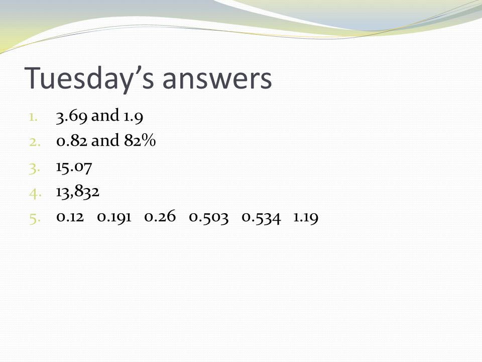 Tuesday's answers 1. 3.69 and 1.9 2. 0.82 and 82% 3.