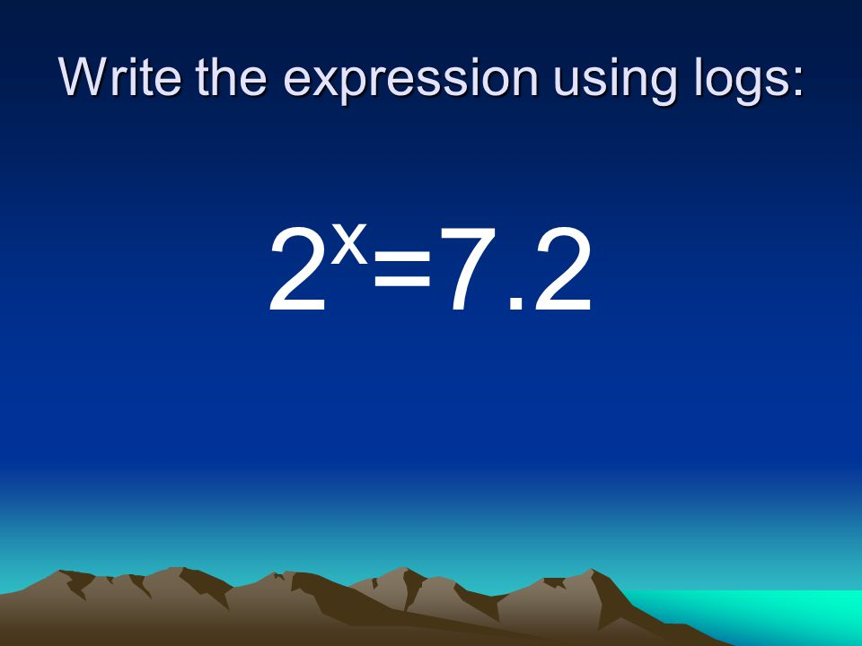 Write the expression using logs: 2 x =7.2