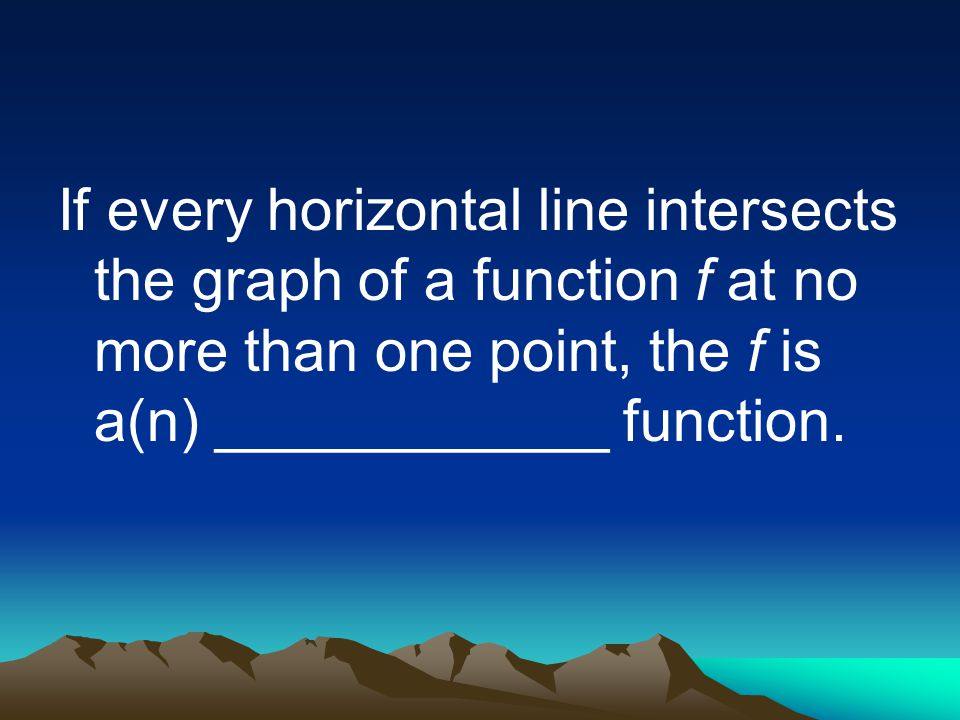 If every horizontal line intersects the graph of a function f at no more than one point, the f is a(n) ____________ function.
