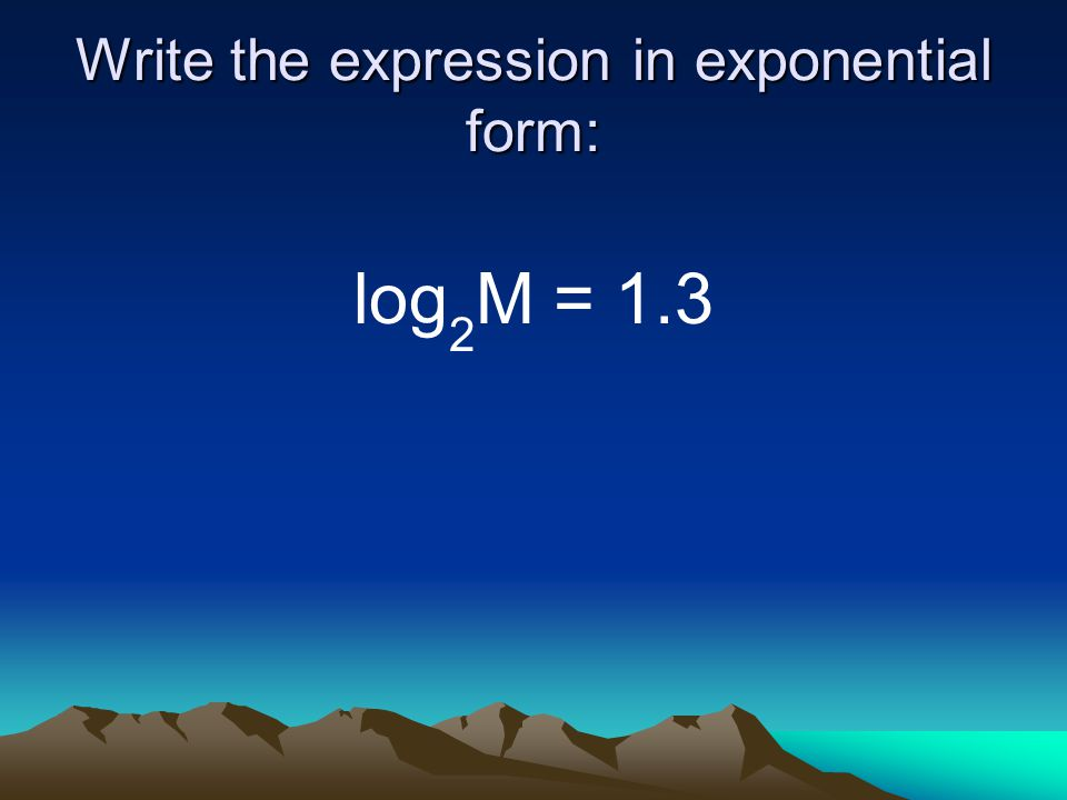 Write the expression in exponential form: log 2 M = 1.3