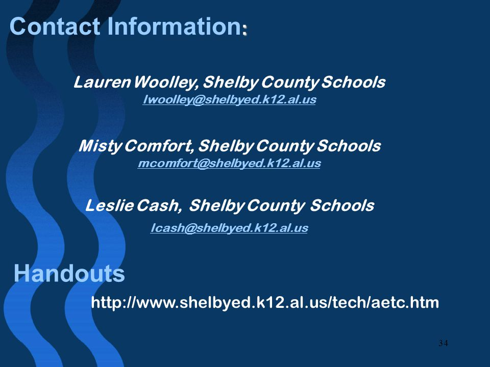 34 : Contact Information : Lauren Woolley, Shelby County Schools lwoolley@shelbyed.k12.al.us Misty Comfort, Shelby County Schools mcomfort@shelbyed.k12.al.us Leslie Cash, Shelby County Schools lcash@shelbyed.k12.al.us http://www.shelbyed.k12.al.us/tech/aetc.htm Handouts