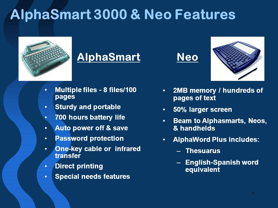 7 AlphaSmart 3000 & Neo Features Multiple files - 8 files/100 pages Sturdy and portable 700 hours battery life Auto power off & save Password protection One-key cable or infrared transfer Direct printing Special needs features 2MB memory / hundreds of pages of text 50% larger screen Beam to Alphasmarts, Neos, & handhelds AlphaWord Plus includes: –Thesuarus –English-Spanish word equivalent NeoAlphaSmart