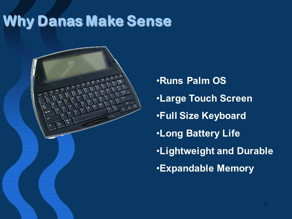 9 Why Danas Make Sense Runs Palm OS Large Touch Screen Full Size Keyboard Long Battery Life Lightweight and Durable Expandable Memory