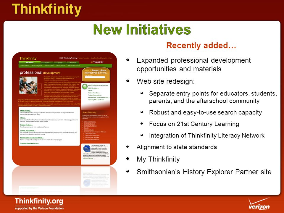 º Expanded professional development opportunities and materials º Web site redesign: º Separate entry points for educators, students, parents, and the afterschool community º Robust and easy-to-use search capacity º Focus on 21st Century Learning º Integration of Thinkfinity Literacy Network º Alignment to state standards º My Thinkfinity º Smithsonian's History Explorer Partner site Recently added…