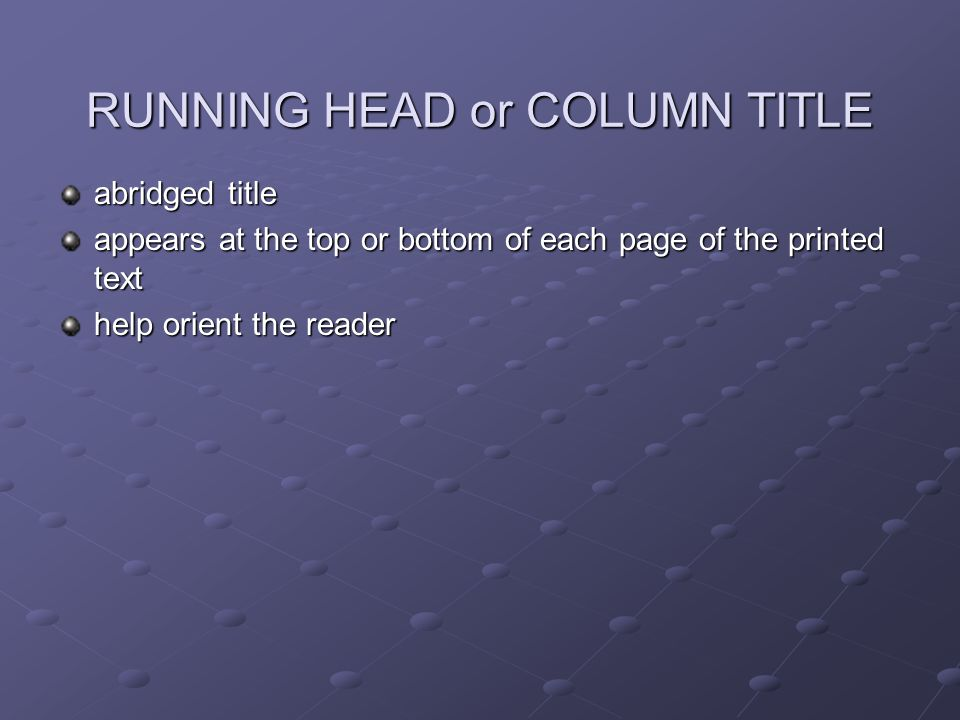 RUNNING HEAD or COLUMN TITLE abridged title appears at the top or bottom of each page of the printed text help orient the reader