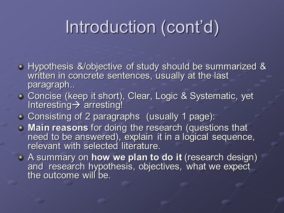 Introduction (cont'd) Hypothesis &/objective of study should be summarized & written in concrete sentences, usually at the last paragraph.. Concise (k