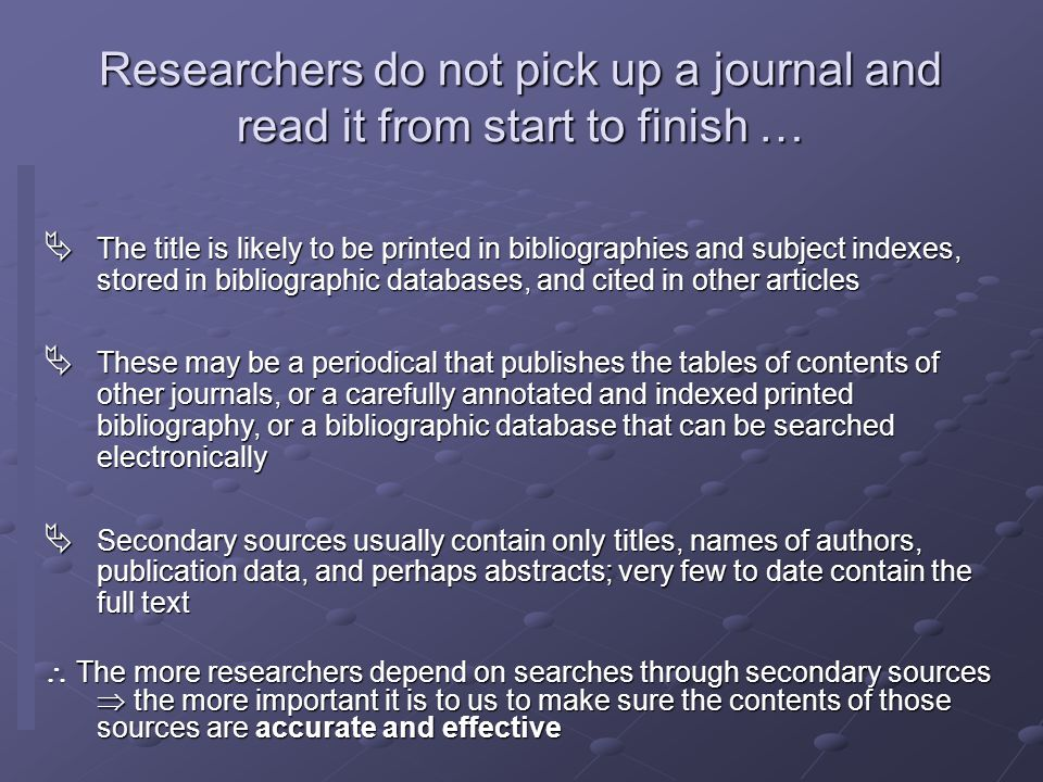 Researchers do not pick up a journal and read it from start to finish …  The title is likely to be printed in bibliographies and subject indexes, stored in bibliographic databases, and cited in other articles  These may be a periodical that publishes the tables of contents of other journals, or a carefully annotated and indexed printed bibliography, or a bibliographic database that can be searched electronically  Secondary sources usually contain only titles, names of authors, publication data, and perhaps abstracts; very few to date contain the full text  The more researchers depend on searches through secondary sources  the more important it is to us to make sure the contents of those sources are accurate and effective