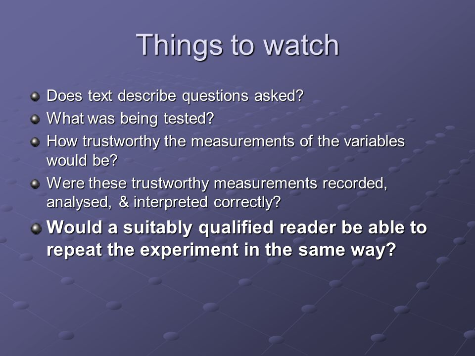 Things to watch Does text describe questions asked? What was being tested? How trustworthy the measurements of the variables would be? Were these trus