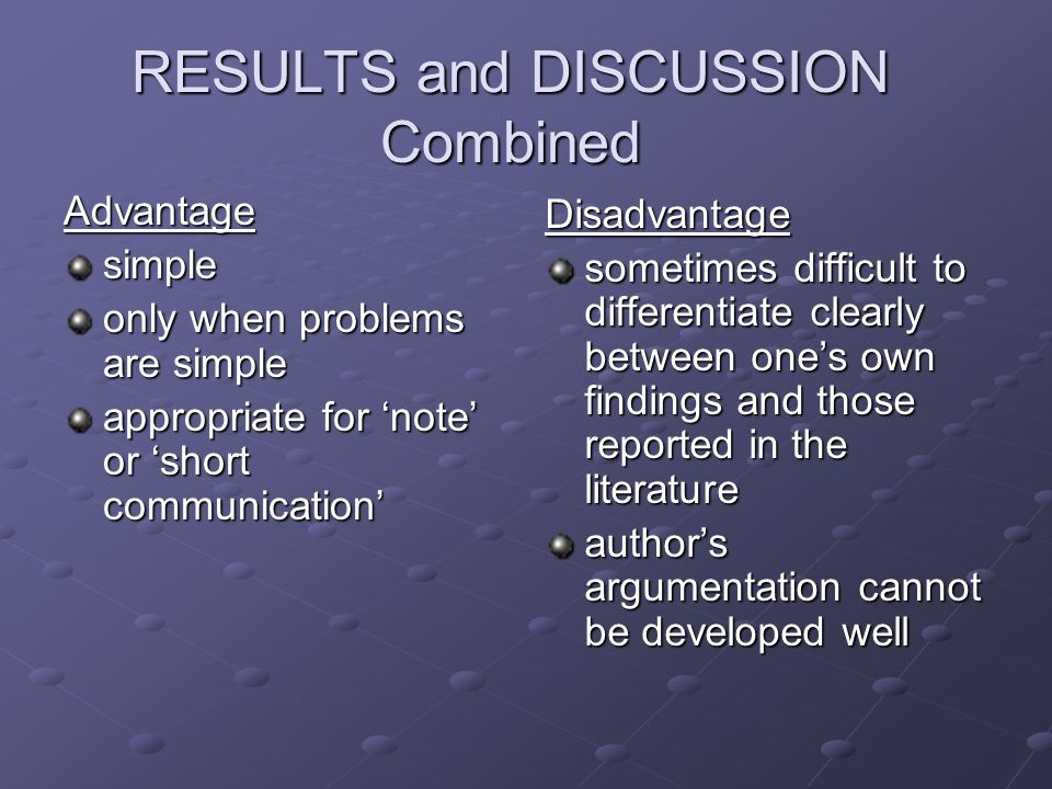 RESULTS and DISCUSSION Combined Advantagesimple only when problems are simple appropriate for 'note' or 'short communication' Disadvantage sometimes difficult to differentiate clearly between one's own findings and those reported in the literature author's argumentation cannot be developed well