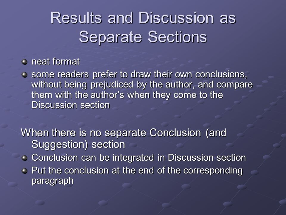Results and Discussion as Separate Sections neat format some readers prefer to draw their own conclusions, without being prejudiced by the author, and
