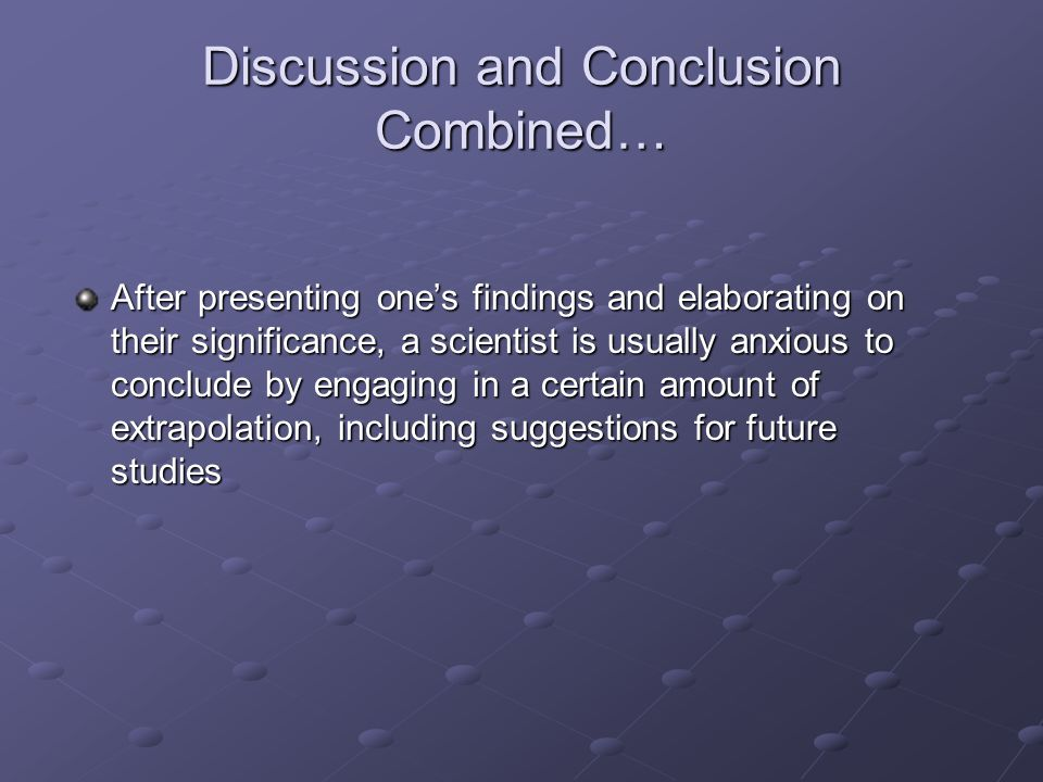 Discussion and Conclusion Combined… After presenting one's findings and elaborating on their significance, a scientist is usually anxious to conclude by engaging in a certain amount of extrapolation, including suggestions for future studies