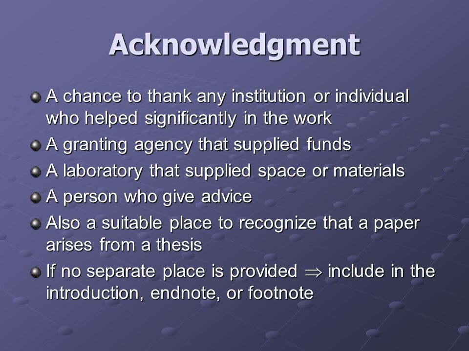 Acknowledgment A chance to thank any institution or individual who helped significantly in the work A granting agency that supplied funds A laboratory