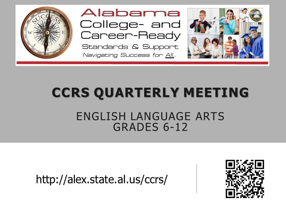 CCRS QUARTERLY MEETING CCRS QUARTERLY MEETING ENGLISH LANGUAGE ARTS GRADES 6-12 http://alex.state.al.us/ccrs/