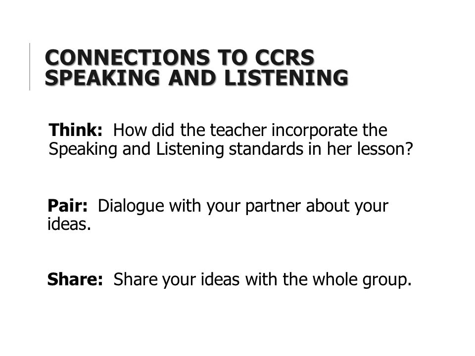 CONNECTIONS TO CCRS SPEAKING AND LISTENING Think: How did the teacher incorporate the Speaking and Listening standards in her lesson.