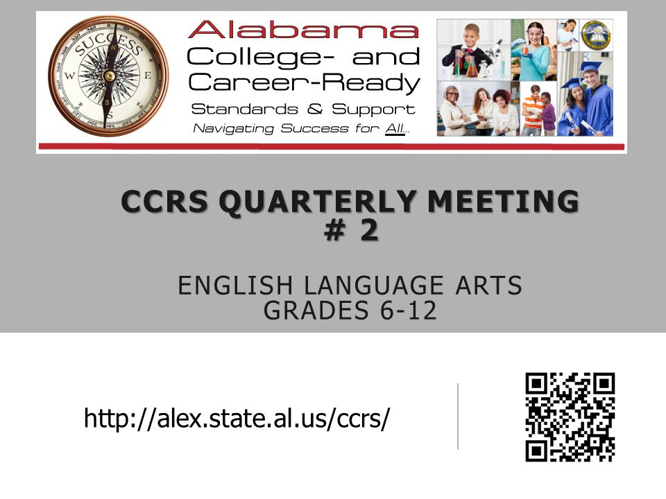 CCRS QUARTERLY MEETING # 2 CCRS QUARTERLY MEETING # 2 ENGLISH LANGUAGE ARTS GRADES 6-12 http://alex.state.al.us/ccrs/