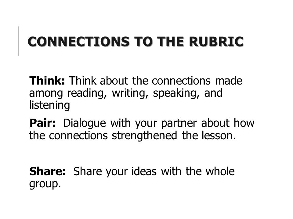 CONNECTIONS TO THE RUBRIC Think: Think about the connections made among reading, writing, speaking, and listening Pair: Dialogue with your partner abo