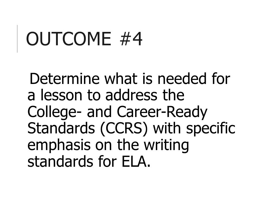 OUTCOME #4 Determine what is needed for a lesson to address the College- and Career-Ready Standards (CCRS) with specific emphasis on the writing standards for ELA.