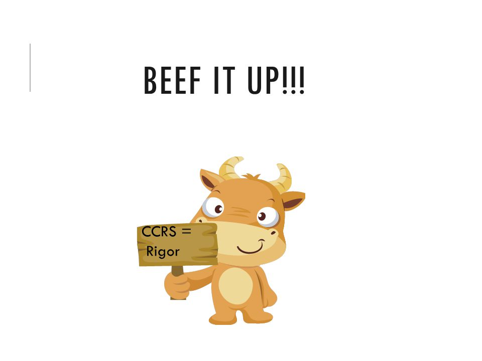 BEEF IT UP!!! CCRS = Rigor
