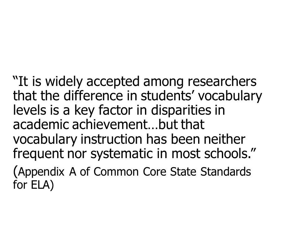 It is widely accepted among researchers that the difference in students' vocabulary levels is a key factor in disparities in academic achievement…but that vocabulary instruction has been neither frequent nor systematic in most schools. ( Appendix A of Common Core State Standards for ELA)