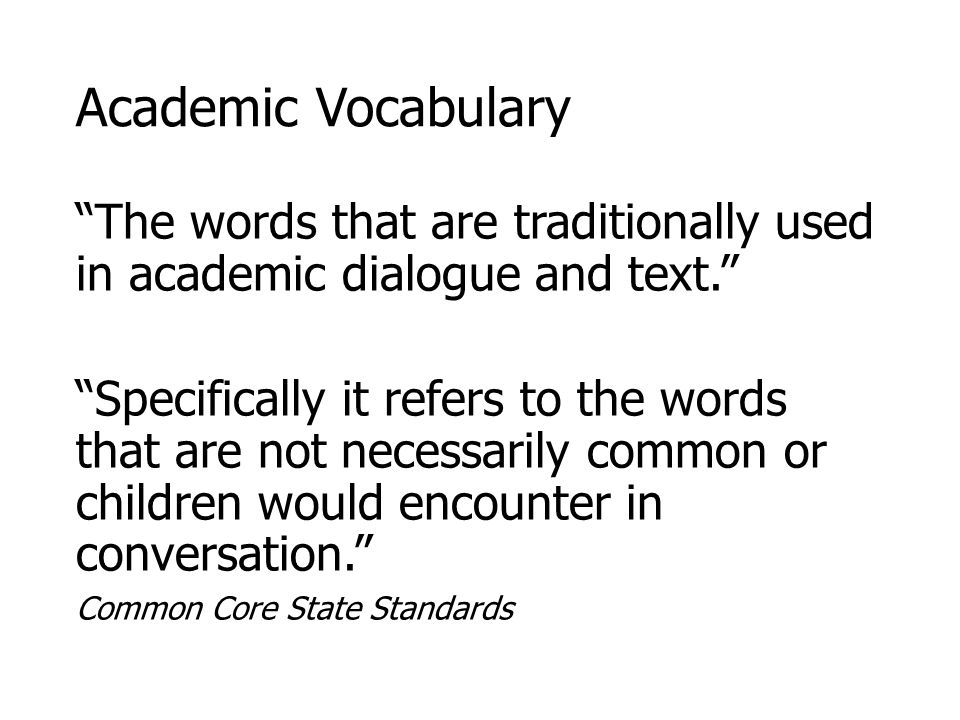 Academic Vocabulary The words that are traditionally used in academic dialogue and text. Specifically it refers to the words that are not necessarily common or children would encounter in conversation. Common Core State Standards