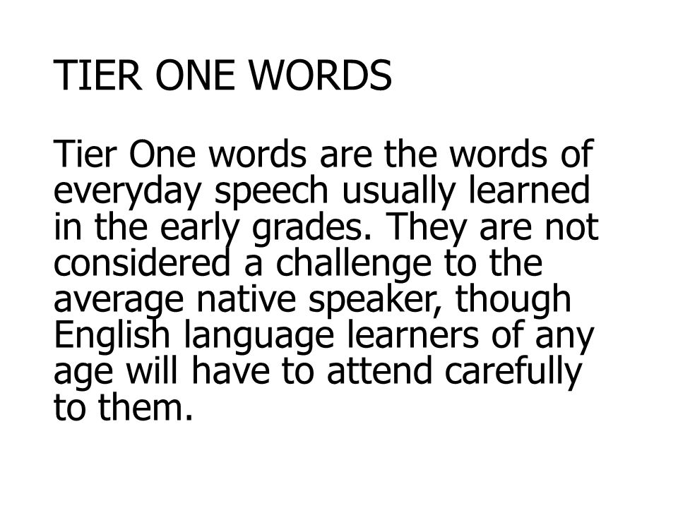 TIER ONE WORDS Tier One words are the words of everyday speech usually learned in the early grades.