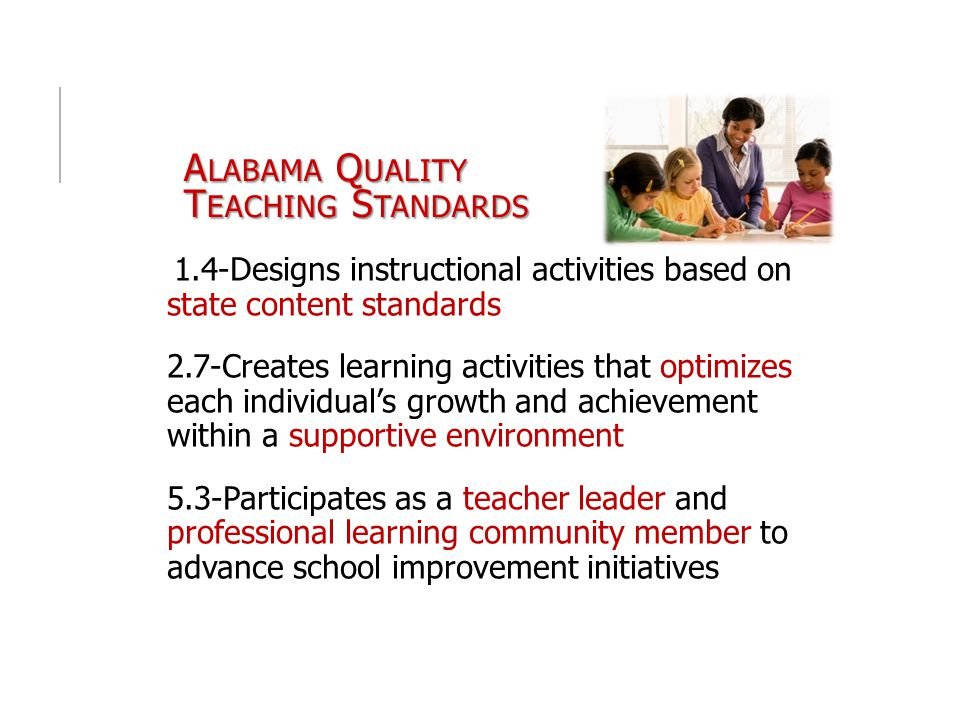 A LABAMA Q UALITY T EACHING S TANDARDS 1.4-Designs instructional activities based on state content standards 2.7-Creates learning activities that optimizes each individual's growth and achievement within a supportive environment 5.3-Participates as a teacher leader and professional learning community member to advance school improvement initiatives