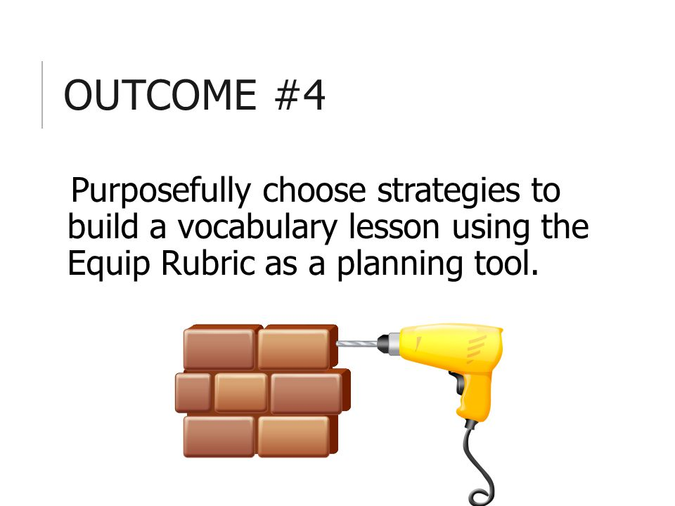 OUTCOME #4 Purposefully choose strategies to build a vocabulary lesson using the Equip Rubric as a planning tool.