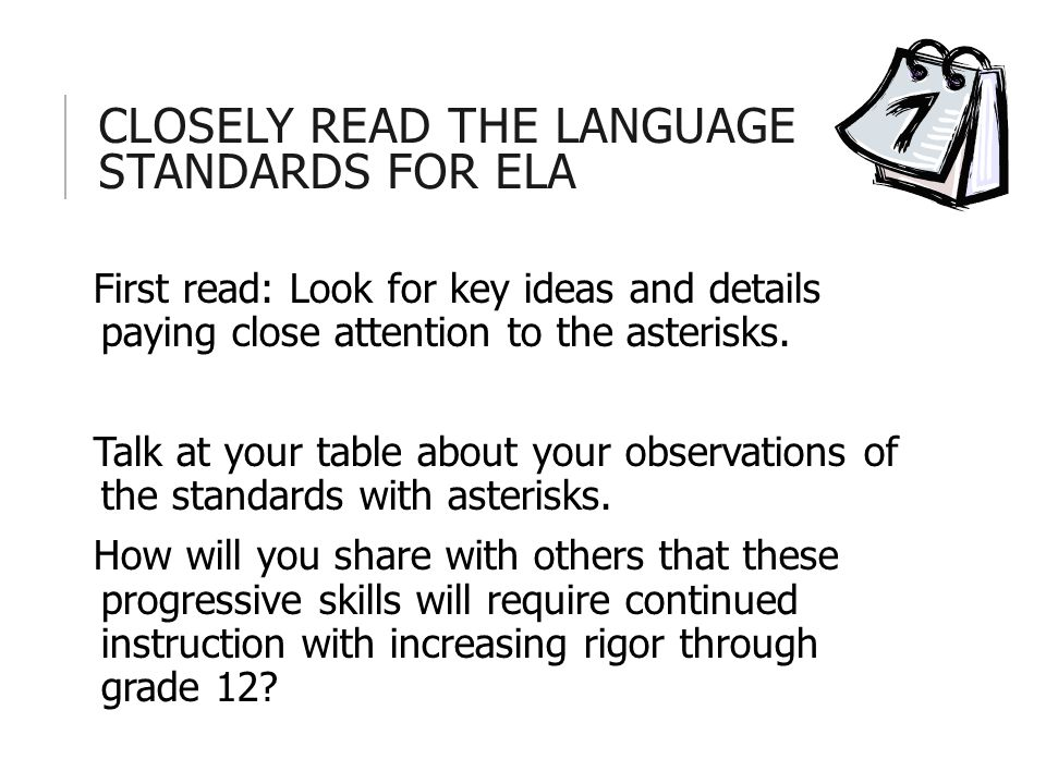 CLOSELY READ THE LANGUAGE STANDARDS FOR ELA First read: Look for key ideas and details paying close attention to the asterisks.