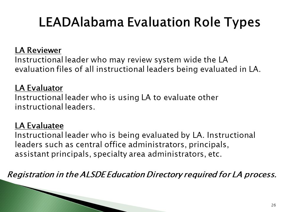 LEADAlabama Evaluation Role Types LA Reviewer Instructional leader who may review system wide the LA evaluation files of all instructional leaders bei