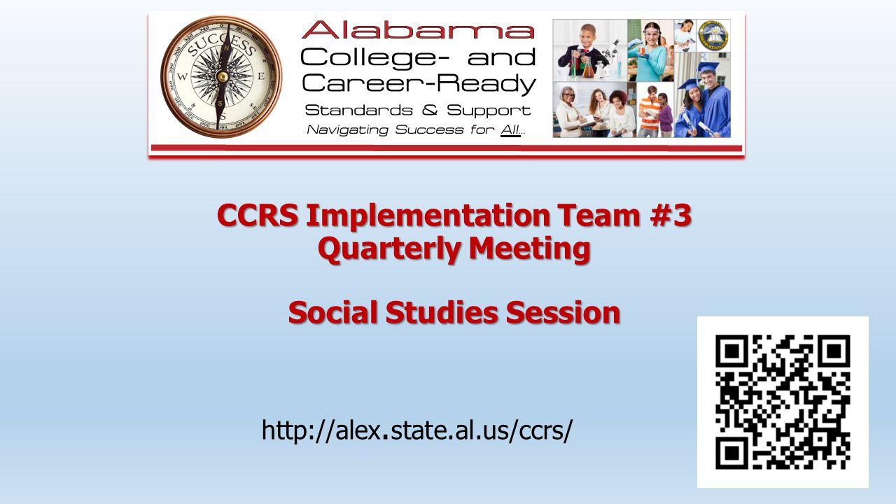 CCRS Implementation Team #3 Quarterly Meeting Social Studies Session http://alex. state.al.us/ccrs/