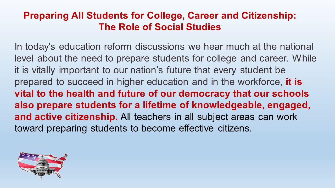 Preparing All Students for College, Career and Citizenship: The Role of Social Studies In today's education reform discussions we hear much at the nat