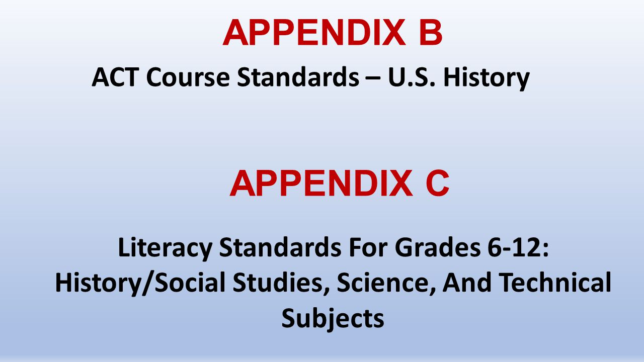 APPENDIX B ACT Course Standards – U.S. History APPENDIX C Literacy Standards For Grades 6-12: History/Social Studies, Science, And Technical Subjects