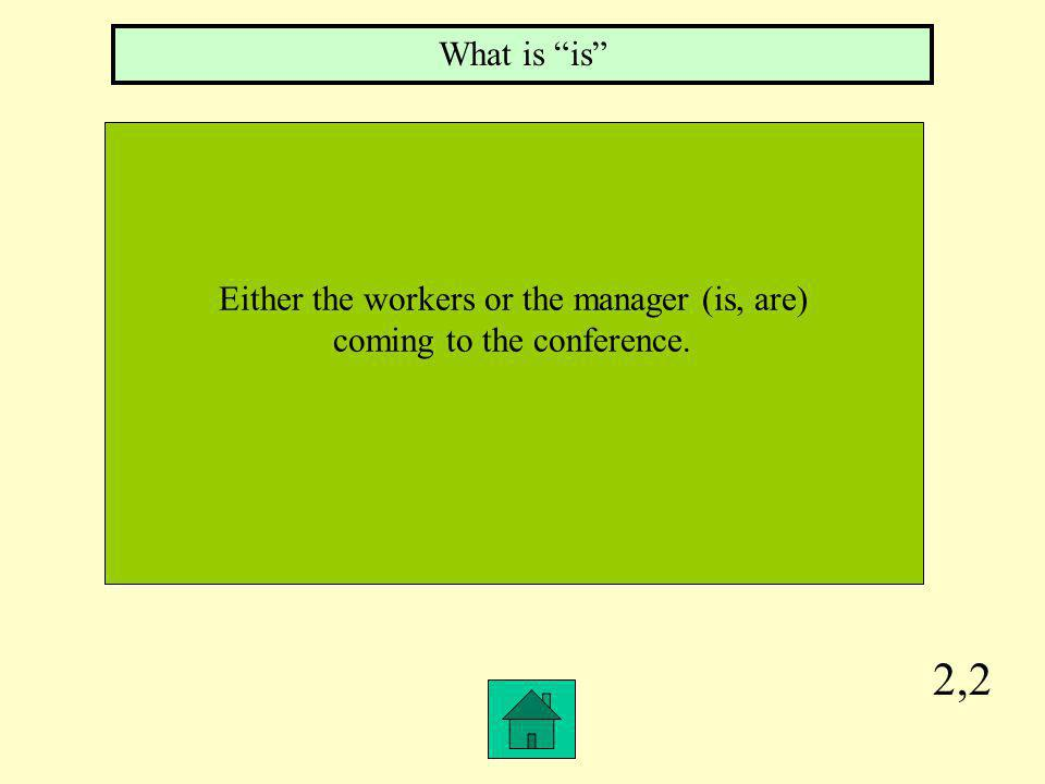 2,2 Either the workers or the manager (is, are) coming to the conference. What is is