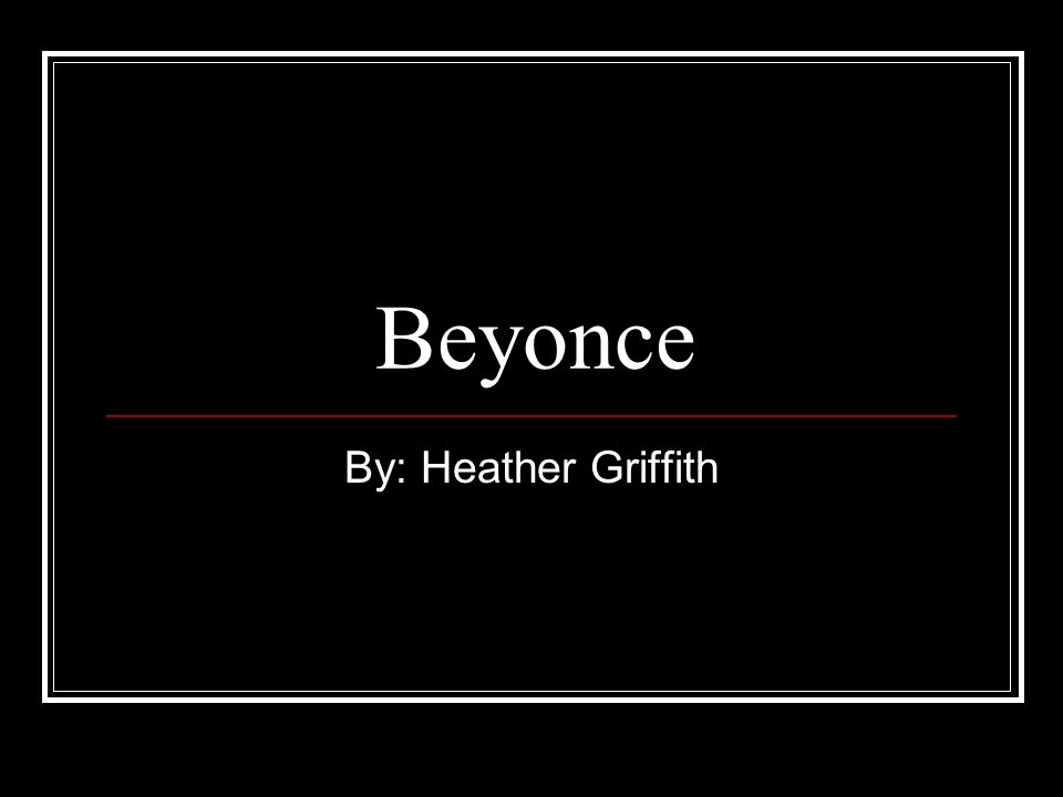 Beyonce By: Heather Griffith