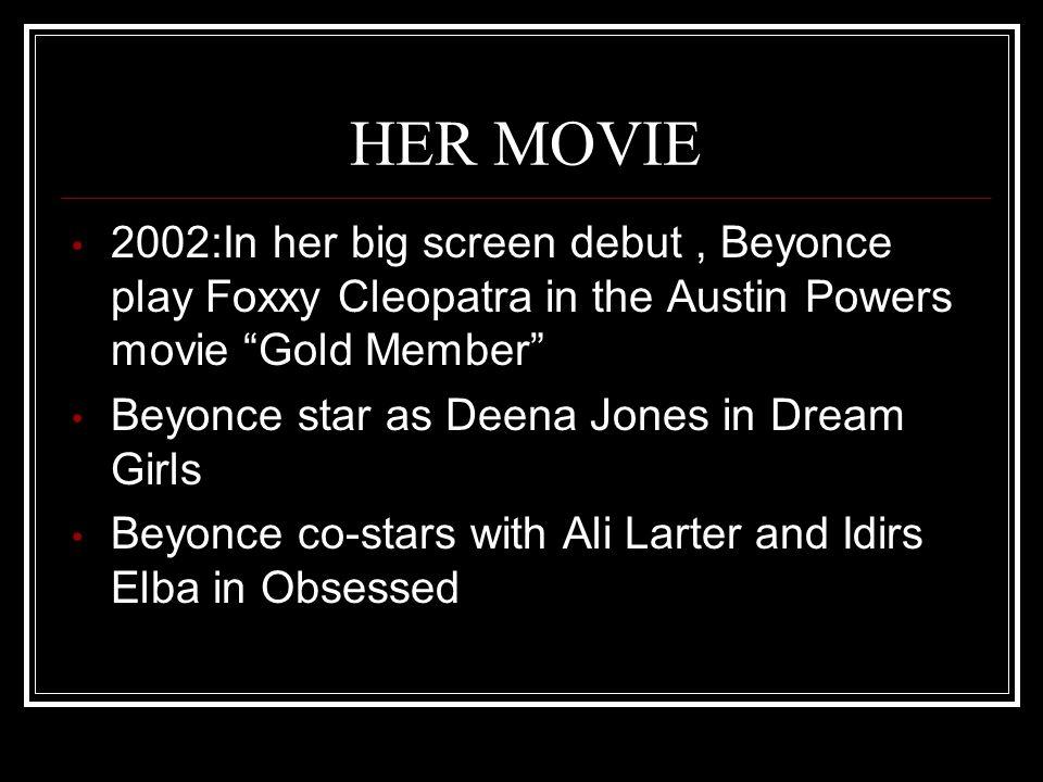 "HER MOVIE 2002:In her big screen debut, Beyonce play Foxxy Cleopatra in the Austin Powers movie ""Gold Member"" Beyonce star as Deena Jones in Dream Gir"