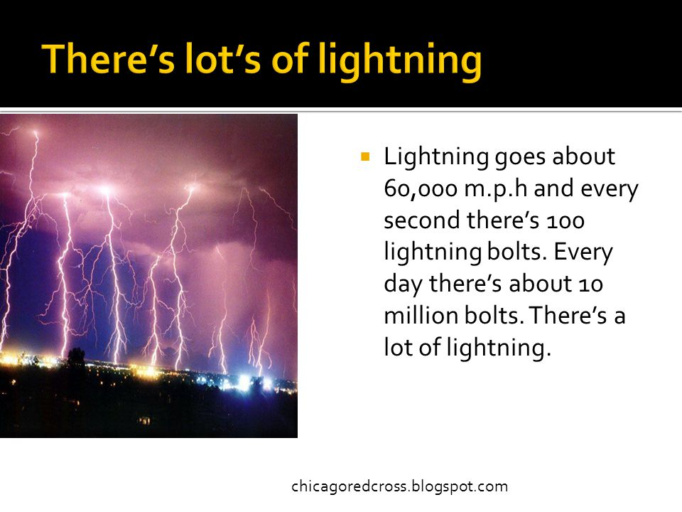  Lightning goes about 60,000 m.p.h and every second there's 100 lightning bolts.