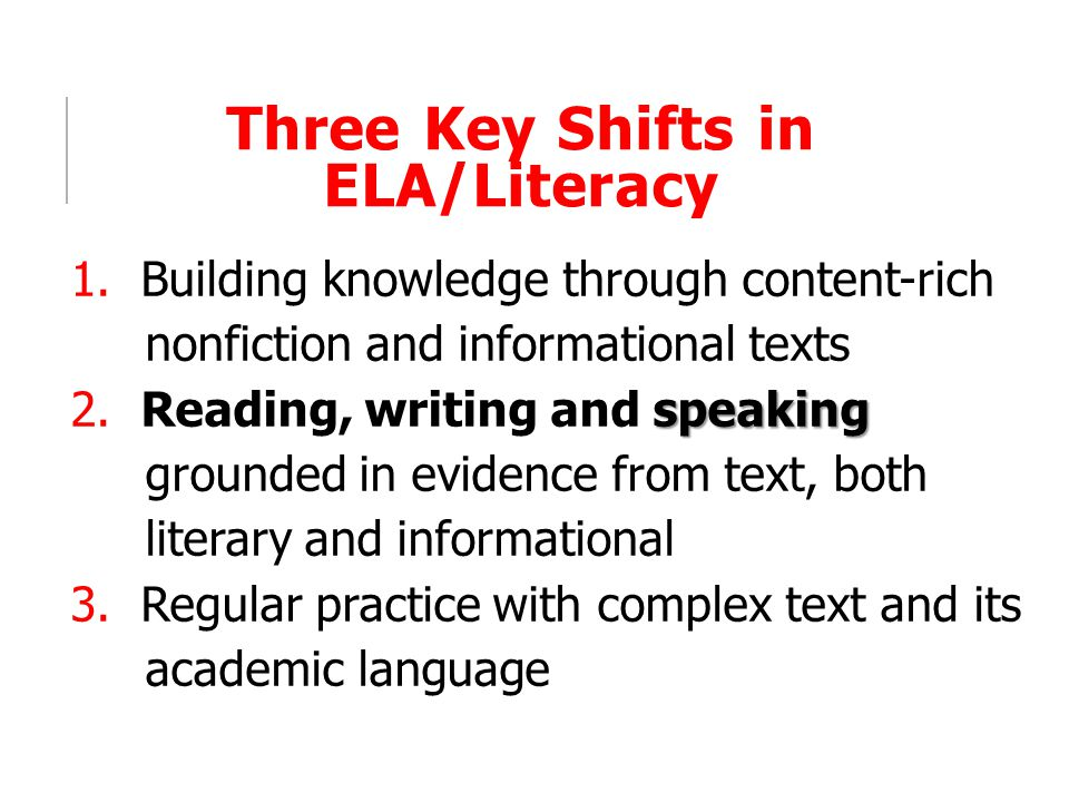 Three Key Shifts in ELA/Literacy 1. Building knowledge through content-rich nonfiction and informational texts speaking 2. Reading, writing and speaki