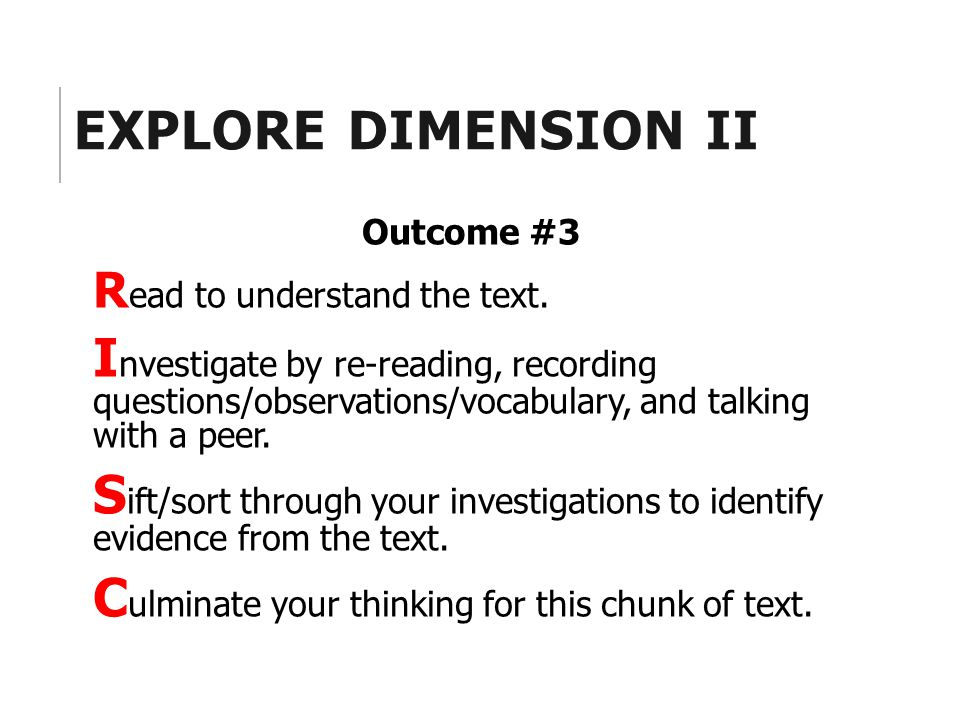 EXPLORE DIMENSION II Outcome #3 R ead to understand the text. I nvestigate by re-reading, recording questions/observations/vocabulary, and talking wit