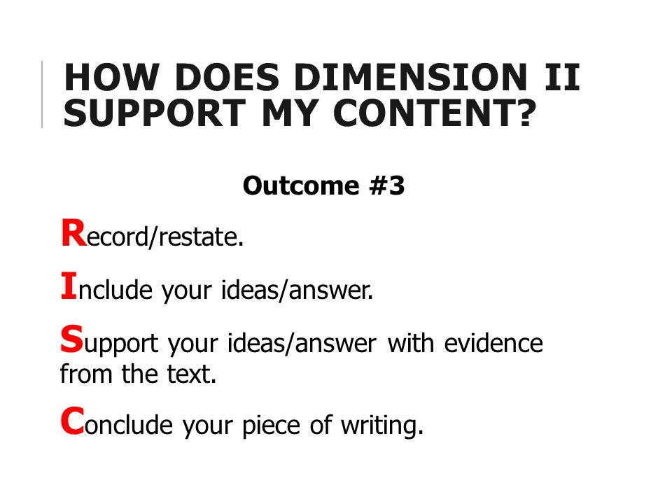 HOW DOES DIMENSION II SUPPORT MY CONTENT? Outcome #3 R ecord/restate. I nclude your ideas/answer. S upport your ideas/answer with evidence from the te